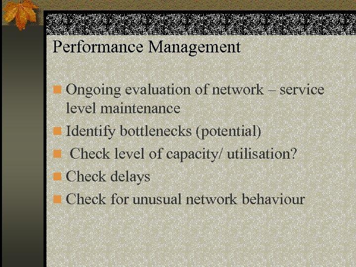 Performance Management n Ongoing evaluation of network – service level maintenance n Identify bottlenecks