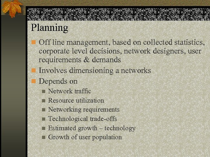 Planning n Off line management, based on collected statistics, corporate level decisions, network designers,