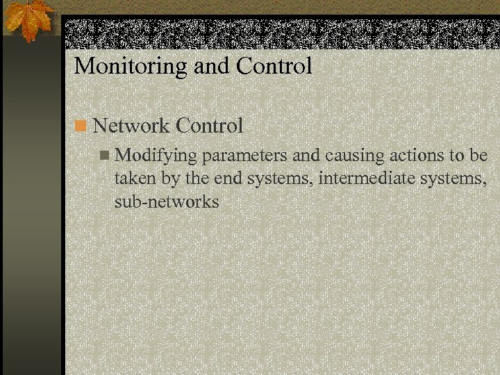 Monitoring and Control n Network Control n Modifying parameters and causing actions to be