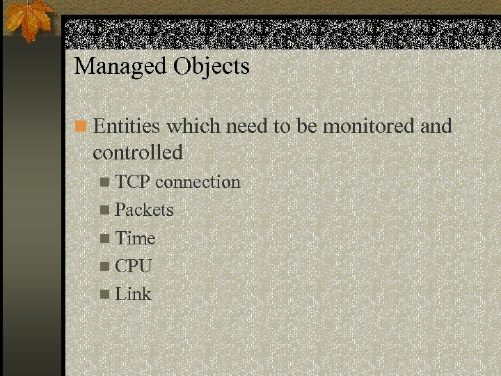 Managed Objects n Entities which need to be monitored and controlled n TCP connection