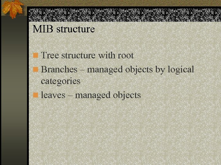 MIB structure n Tree structure with root n Branches – managed objects by logical