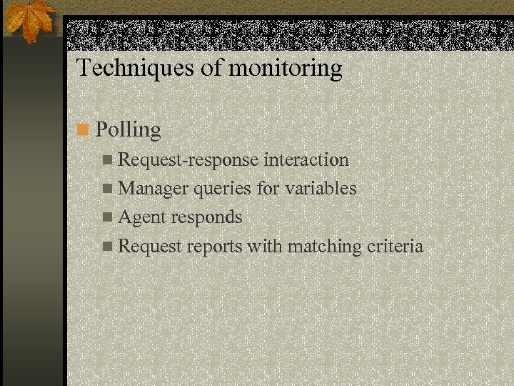 Techniques of monitoring n Polling n Request-response interaction n Manager queries for variables n