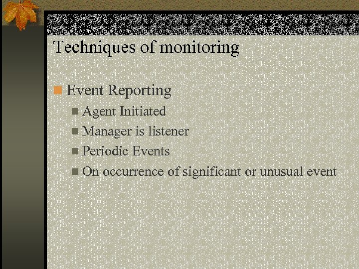 Techniques of monitoring n Event Reporting n Agent Initiated n Manager is listener n
