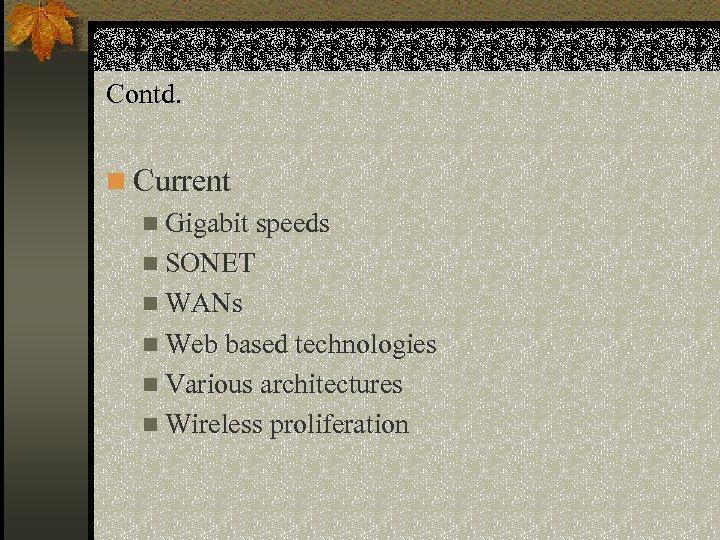 Contd. n Current n Gigabit speeds n SONET n WANs n Web based technologies