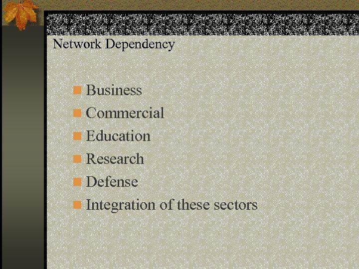 Network Dependency n Business n Commercial n Education n Research n Defense n Integration