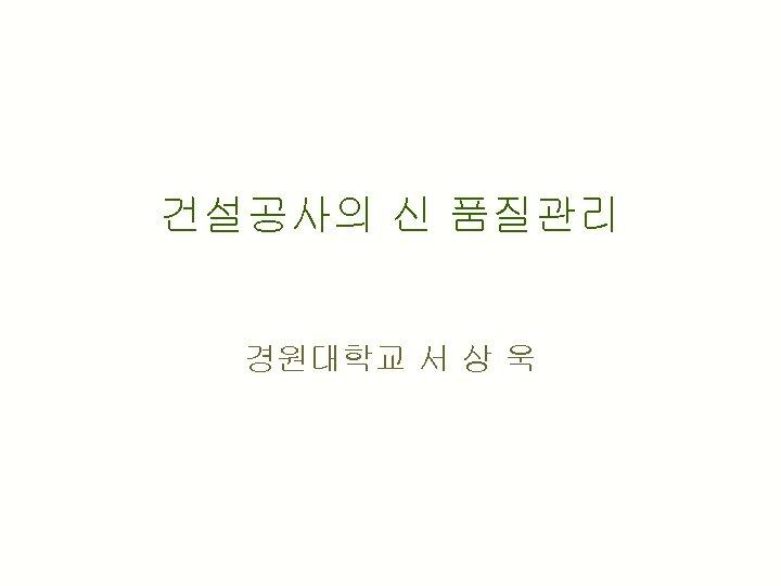 건설공사의 신 품질관리 경원대학교 서 상 욱