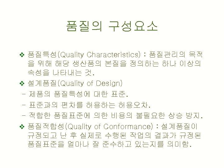 품질의 구성요소 v 품질특성(Quality Characteristics) : 품질관리의 목적 을 위해 해당 생산품의 본질을 정의하는