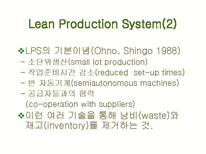 Lean Production System(2) v LPS의 기본이념(Ohno, Shingo 1988) - 소단위생산(small lot production) - 작업준비시간