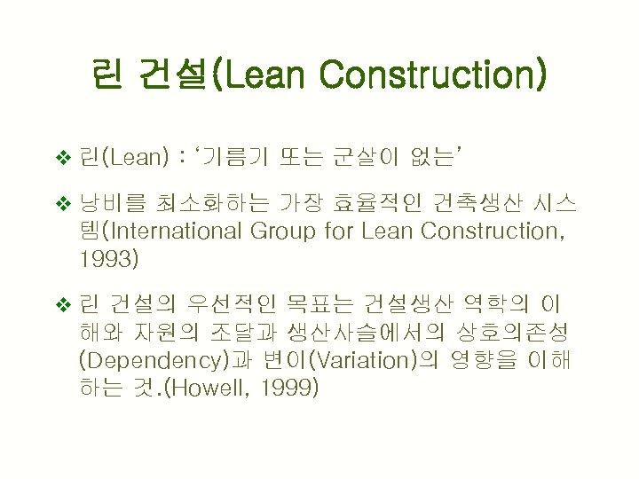 린 건설(Lean Construction) v 린(Lean) : '기름기 또는 군살이 없는' v 낭비를 최소화하는 가장