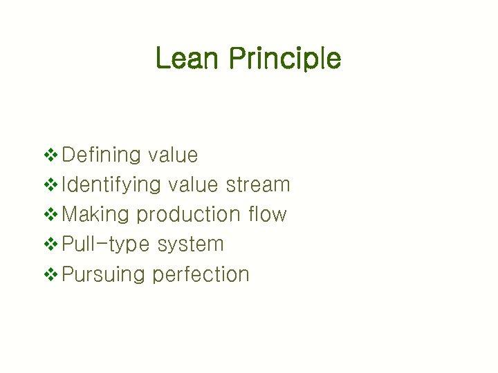 Lean Principle v Defining value v Identifying value stream v Making production flow v