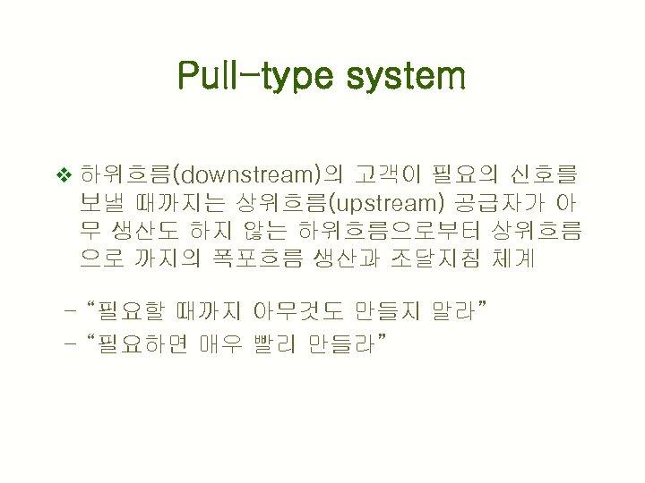 Pull-type system v 하위흐름(downstream)의 고객이 필요의 신호를 보낼 때까지는 상위흐름(upstream) 공급자가 아 무 생산도