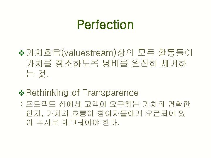Perfection v 가치흐름(valuestream)상의 모든 활동들이 가치를 창조하도록 낭비를 완전히 제거하 는 것. v Rethinking