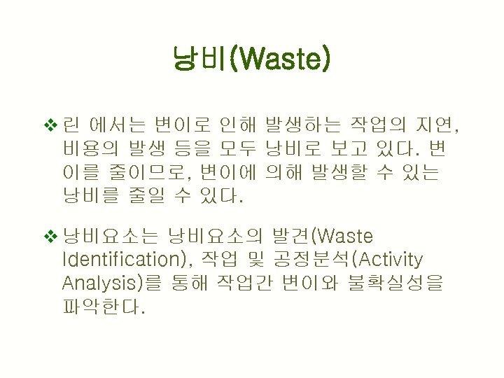 낭비(Waste) v 린 에서는 변이로 인해 발생하는 작업의 지연, 비용의 발생 등을 모두 낭비로