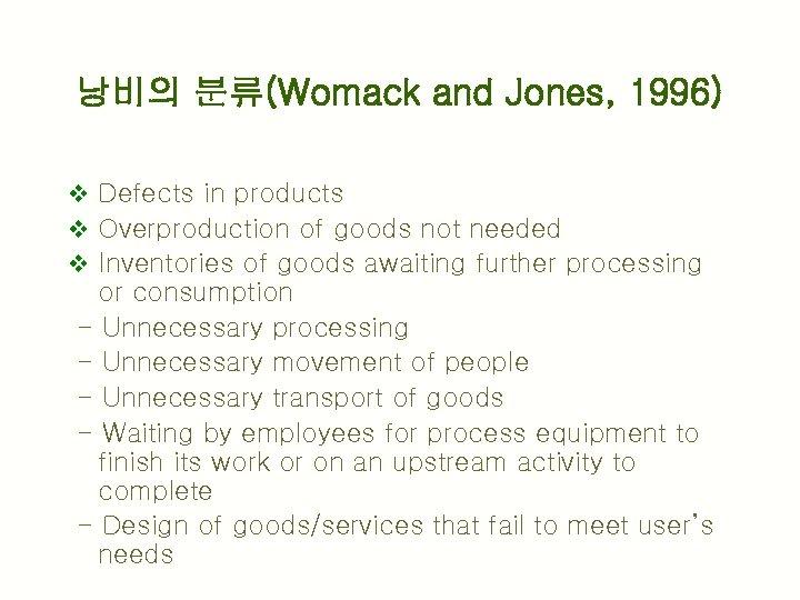 낭비의 분류(Womack and Jones, 1996) v Defects in products v Overproduction of goods not