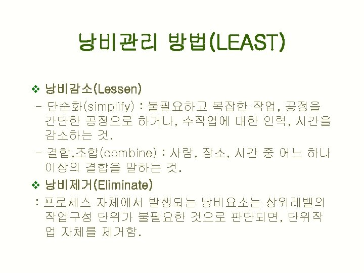 낭비관리 방법(LEAST) v 낭비감소(Lessen) - 단순화(simplify) : 불필요하고 복잡한 작업, 공정을 간단한 공정으로 하거나,