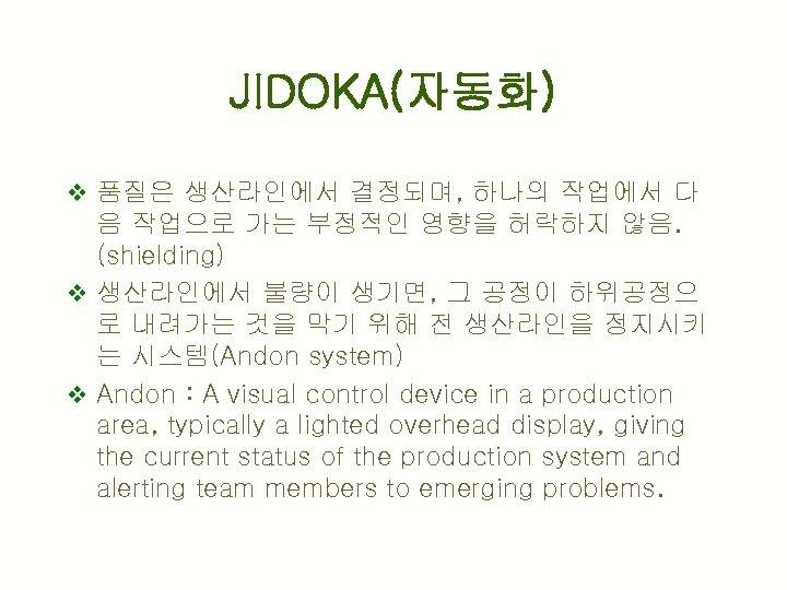 JIDOKA(자동화) v 품질은 생산라인에서 결정되며, 하나의 작업에서 다 음 작업으로 가는 부정적인 영향을 허락하지