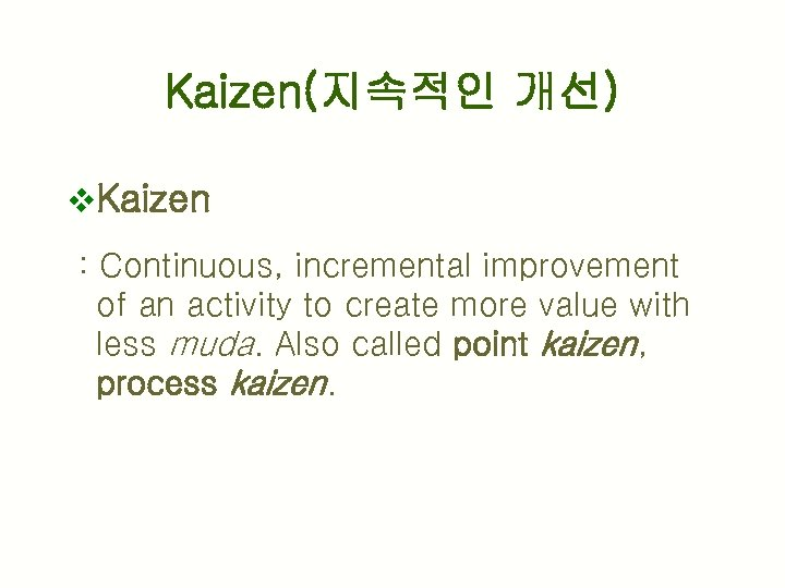 Kaizen(지속적인 개선) v. Kaizen : Continuous, incremental improvement of an activity to create more