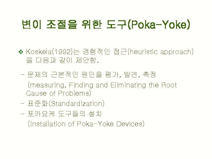 변이 조절을 위한 도구(Poka-Yoke) v Koskela(1992)는 경험적인 접근(heuristic approach) 을 다음과 같이 제안함. -