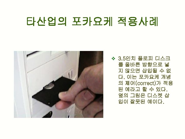 타산업의 포카요케 적용사례 v 3. 5인치 플로피 디스크 를 올바른 방향으로 넣 지 않으면