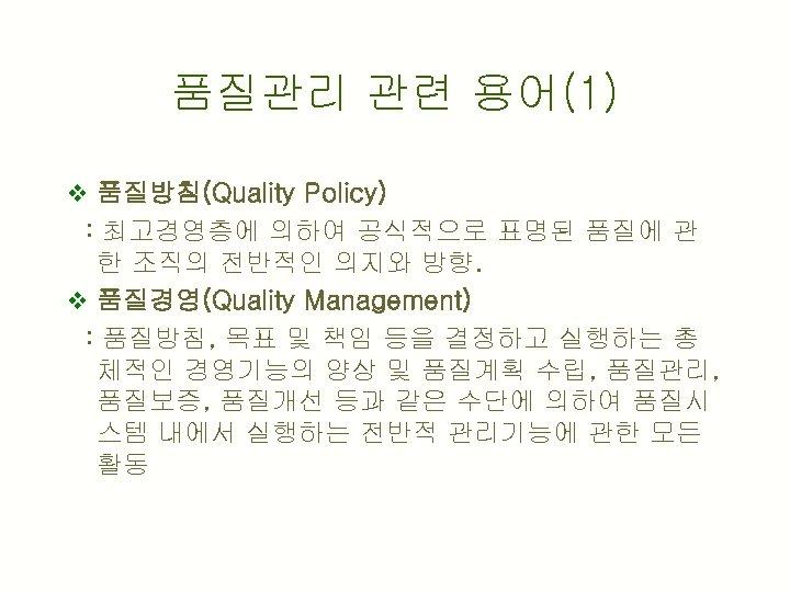 품질관리 관련 용어(1) v 품질방침(Quality Policy) : 최고경영층에 의하여 공식적으로 표명된 품질에 관 한