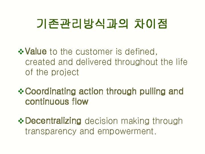 기존관리방식과의 차이점 v Value to the customer is defined, created and delivered throughout the