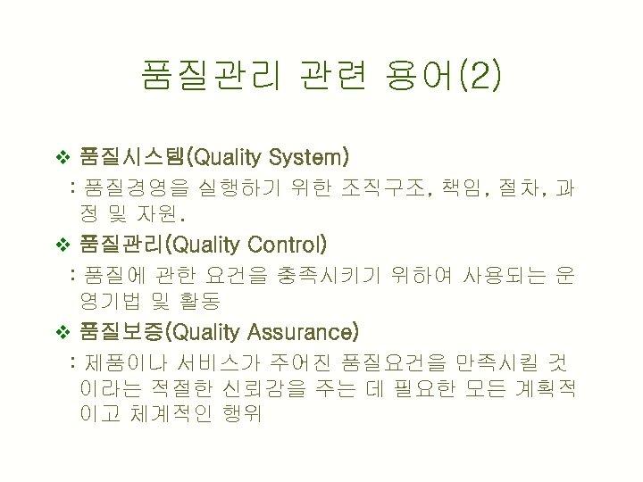 품질관리 관련 용어(2) v 품질시스템(Quality System) : 품질경영을 실행하기 위한 조직구조, 책임, 절차, 과