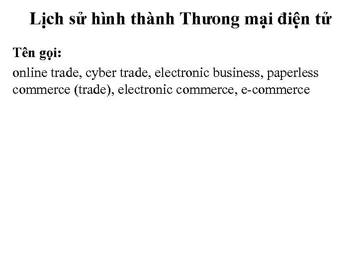 Lịch sử hình thành Thưong mại điện tử Tên gọi: online trade, cyber trade,