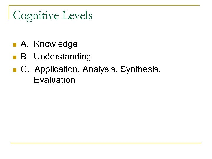 Cognitive Levels n n n A. Knowledge B. Understanding C. Application, Analysis, Synthesis, Evaluation