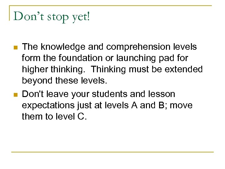 Don't stop yet! n n The knowledge and comprehension levels form the foundation or