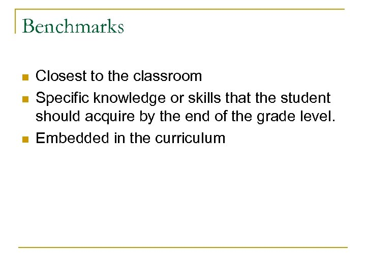 Benchmarks n n n Closest to the classroom Specific knowledge or skills that the