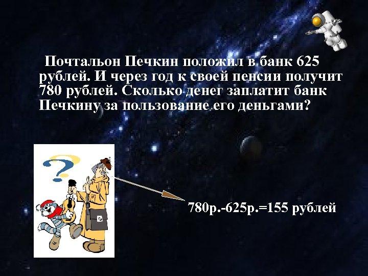 Почтальон Печкин положил в банк 625 рублей. И через год к своей пенсии получит