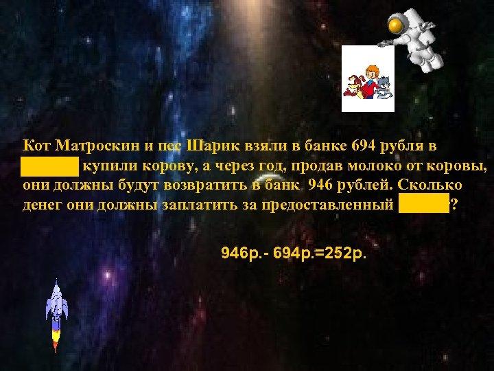 Кот Матроскин и пес Шарик взяли в банке 694 рубля в кредит, купили корову,
