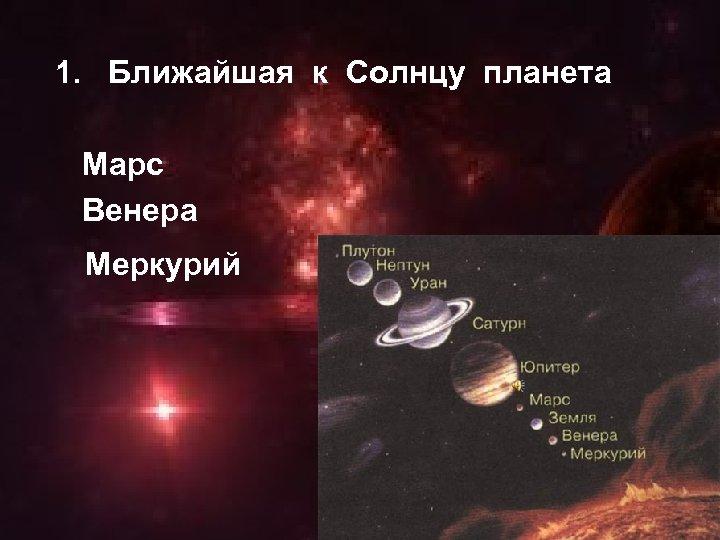 1. Ближайшая к Солнцу планета Марс Венера Меркурий