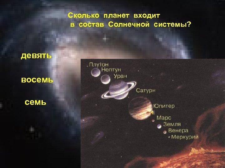 Сколько планет входит в состав Солнечной системы? девять восемь