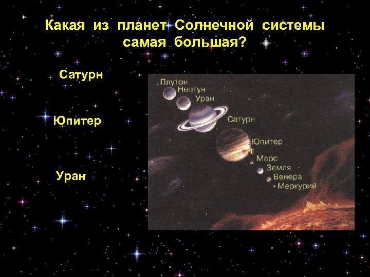 Какая из планет Солнечной системы самая большая? Сатурн Юпитер Уран