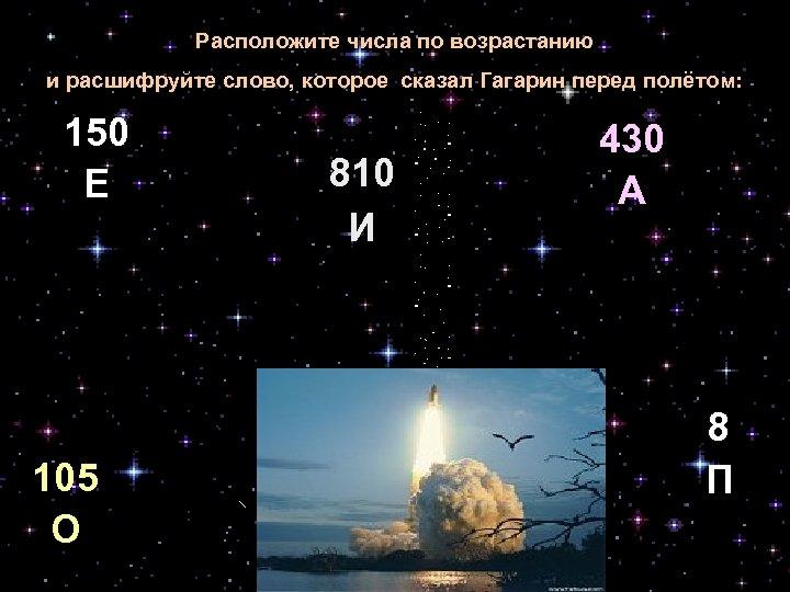 Расположите числа по возрастанию и расшифруйте слово, которое сказал Гагарин перед полётом: 150 Е