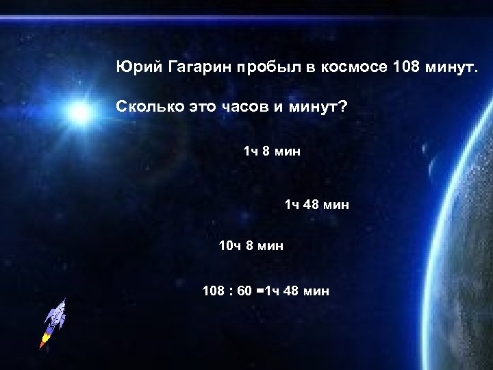 Юрий Гагарин пробыл в космосе 108 минут. Сколько это часов и минут? 1 ч