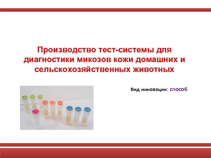 Производство тест-системы для диагностики микозов кожи домашних и сельскохозяйственных животных Вид инновации: способ
