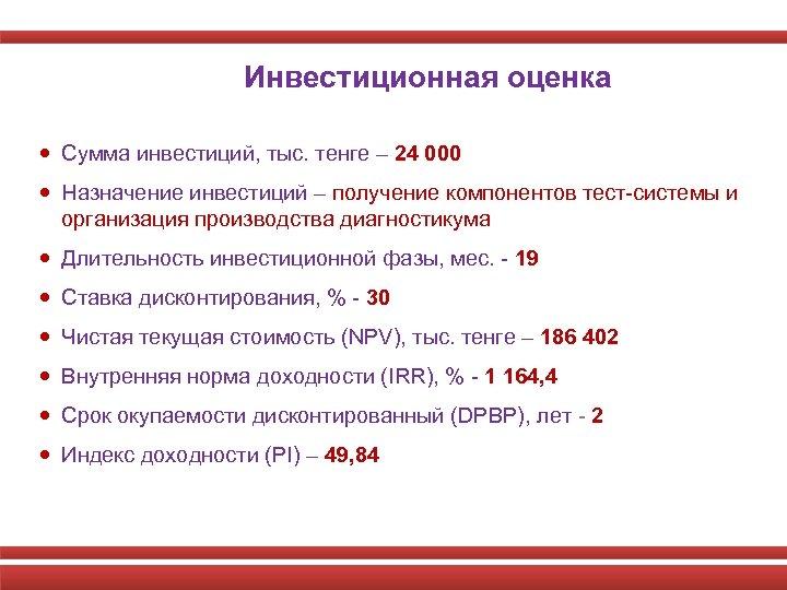 Инвестиционная оценка Сумма инвестиций, тыс. тенге – 24 000 Назначение инвестиций – получение компонентов