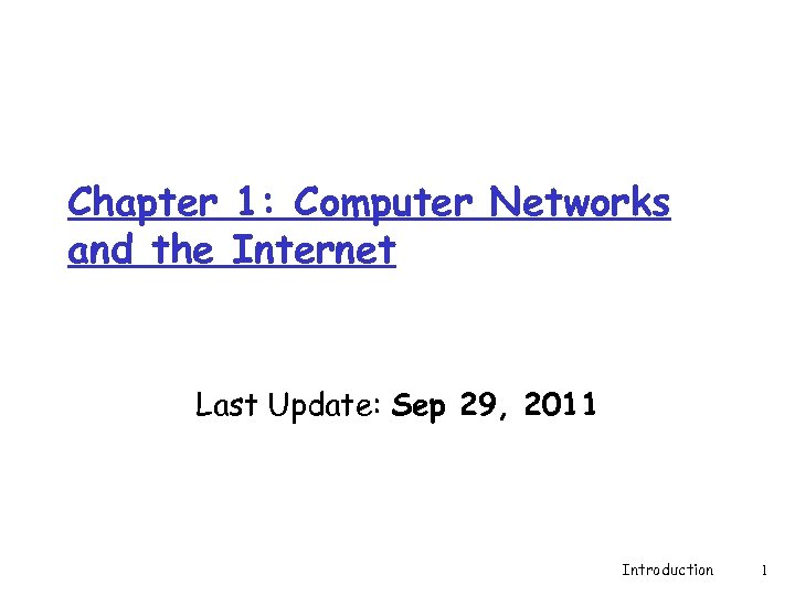 Chapter 1: Computer Networks and the Internet Last Update: Sep 29, 2011 Introduction 1
