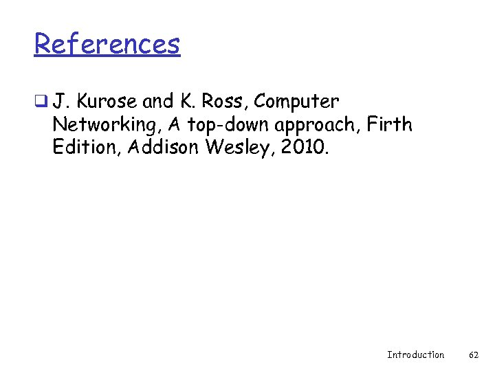 References q J. Kurose and K. Ross, Computer Networking, A top-down approach, Firth Edition,