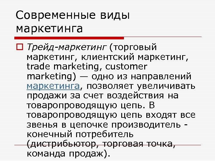 Современные виды маркетинга o Трейд-маркетинг (торговый маркетинг, клиентский маркетинг, trade marketing, customer marketing) —