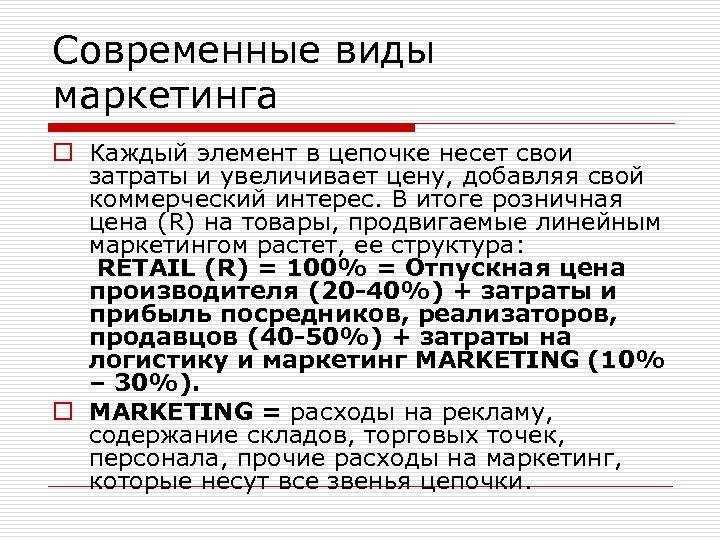 Современные виды маркетинга o Каждый элемент в цепочке несет свои затраты и увеличивает цену,