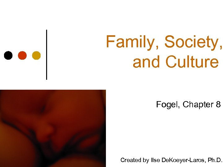Family, Society, and Culture Fogel, Chapter 8 Created by Ilse De. Koeyer-Laros, Ph. D.