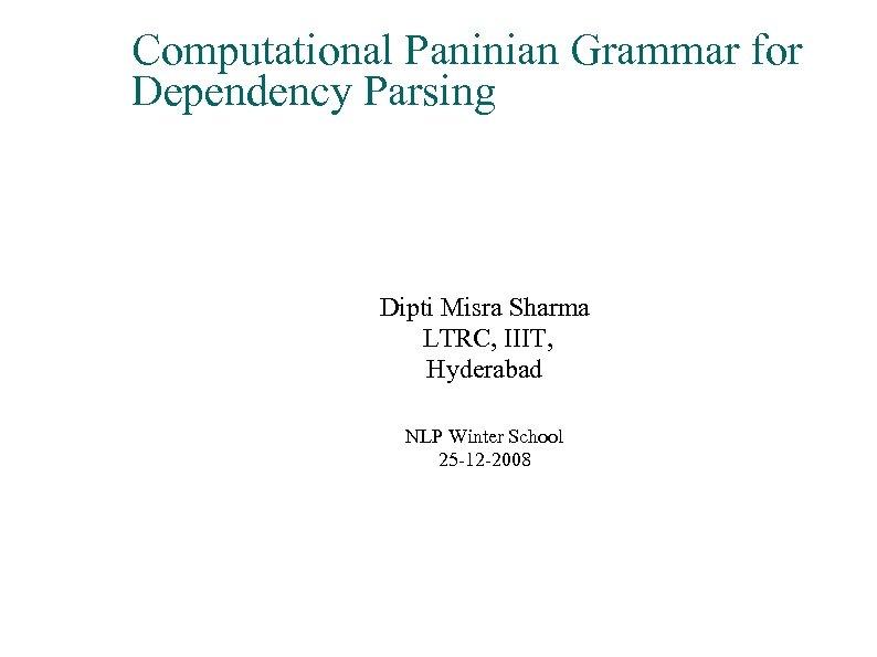 Computational Paninian Grammar for Dependency Parsing Dipti Misra Sharma LTRC, IIIT, Hyderabad NLP Winter