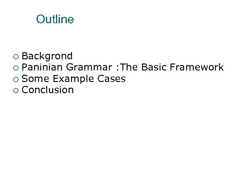 Outline Backgrond Paninian Grammar : The Basic Framework Some Example Cases Conclusion