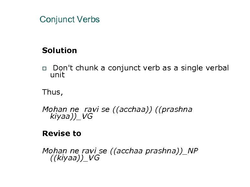 Conjunct Verbs Solution Don't chunk a conjunct verb as a single verbal unit Thus,