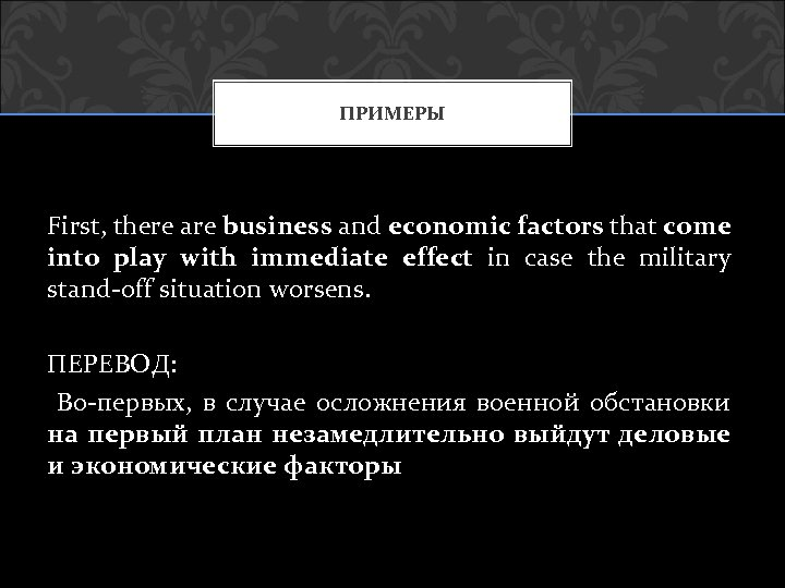ПРИМЕРЫ First, there are business and economic factors that come into play with immediate