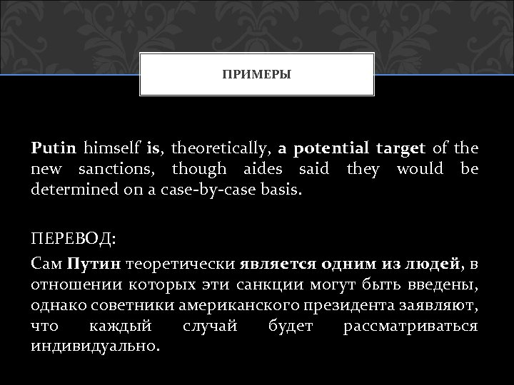 ПРИМЕРЫ Putin himself is, theoretically, a potential target of the new sanctions, though aides