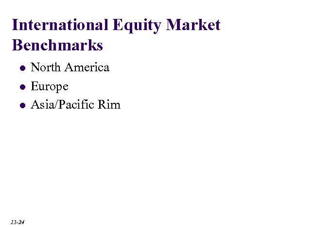 International Equity Market Benchmarks l l l 13 -24 North America Europe Asia/Pacific Rim